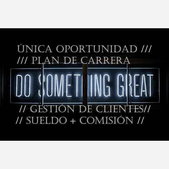 ÚNICA OPORTUNIDAD PLAN DE CARRERA / GESTIÓN DE CLIENTES / SUELDO + COMISIÓN